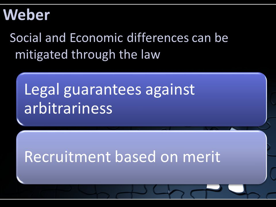 Weber Legal guarantees against arbitrariness Recruitment based on merit Social and Economic differences can be mitigated through the law