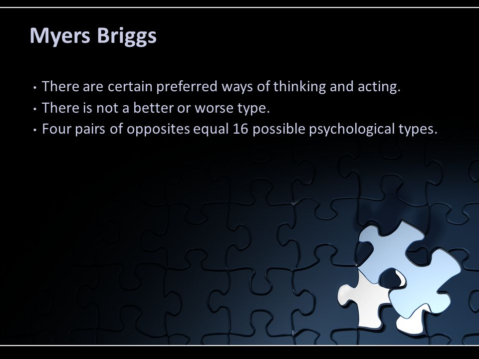 Myers Briggs There are certain preferred ways of thinking and acting. There is not a better or worse type. Four pairs of opposites equal 16 possible p