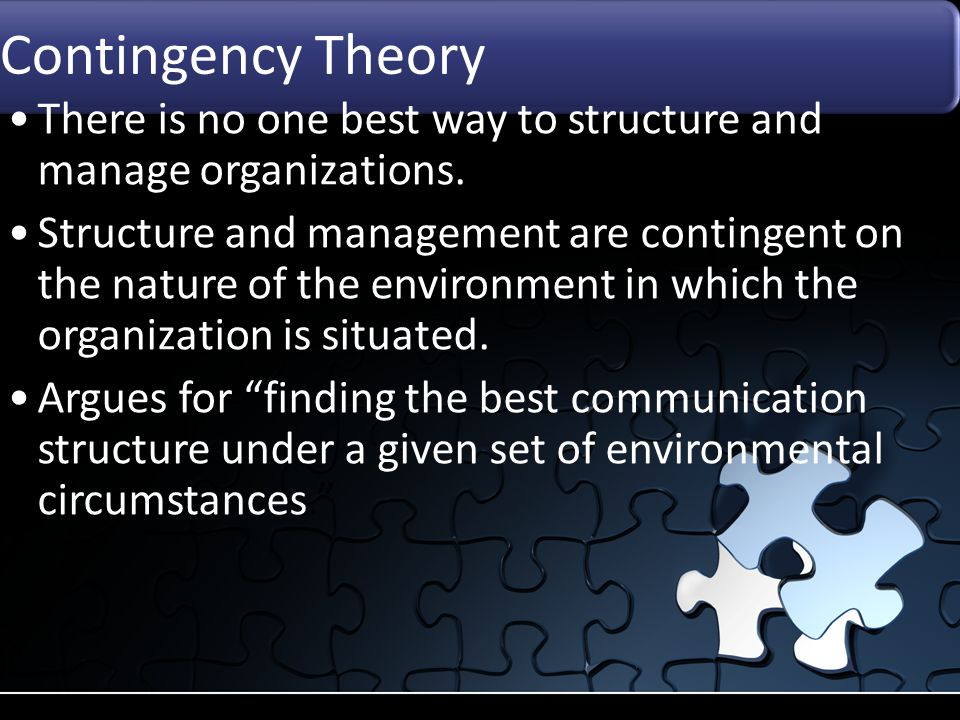 Contingency Theory There is no one best way to structure and manage organizations. Structure and management are contingent on the nature of the enviro