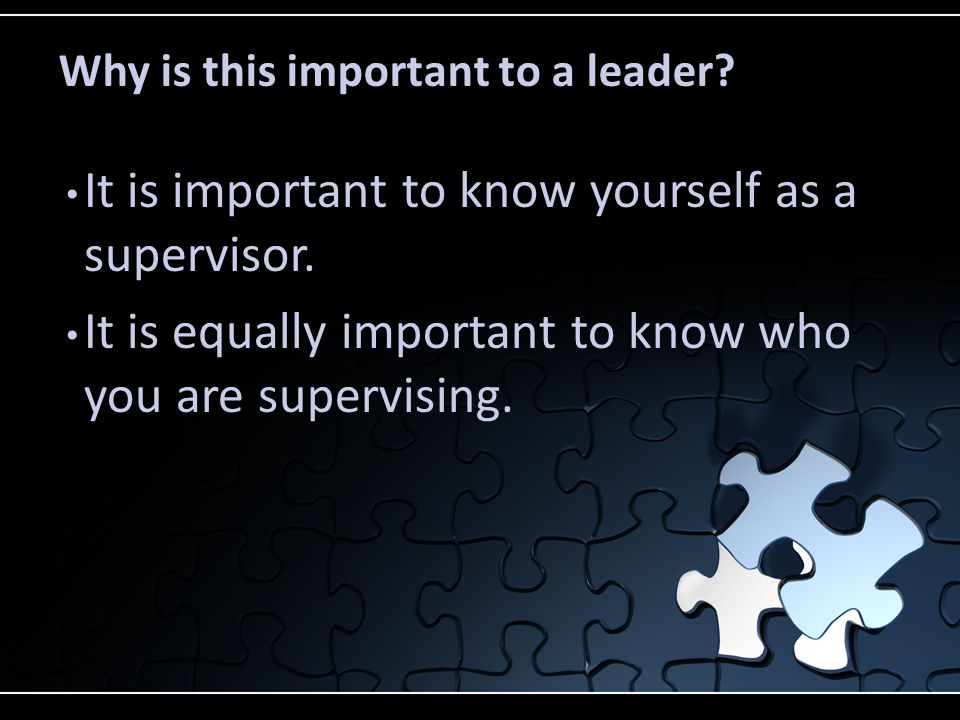 Why is this important to a leader? It is important to know yourself as a supervisor. It is equally important to know who you are supervising.