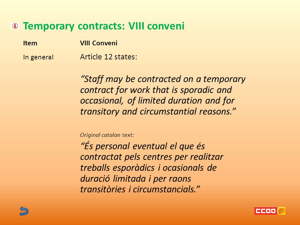 Item Temporary contracts: VIII conveni VIII Conveni In general Article 12 states: Staff may be contracted on a temporary contract for work that is sporadic and occasional, of limited duration and for transitory and circumstantial reasons. Original catalan text: És personal eventual el que és contractat pels centres per realitzar treballs esporàdics i ocasionals de duració limitada i per raons transitòries i circumstancials.