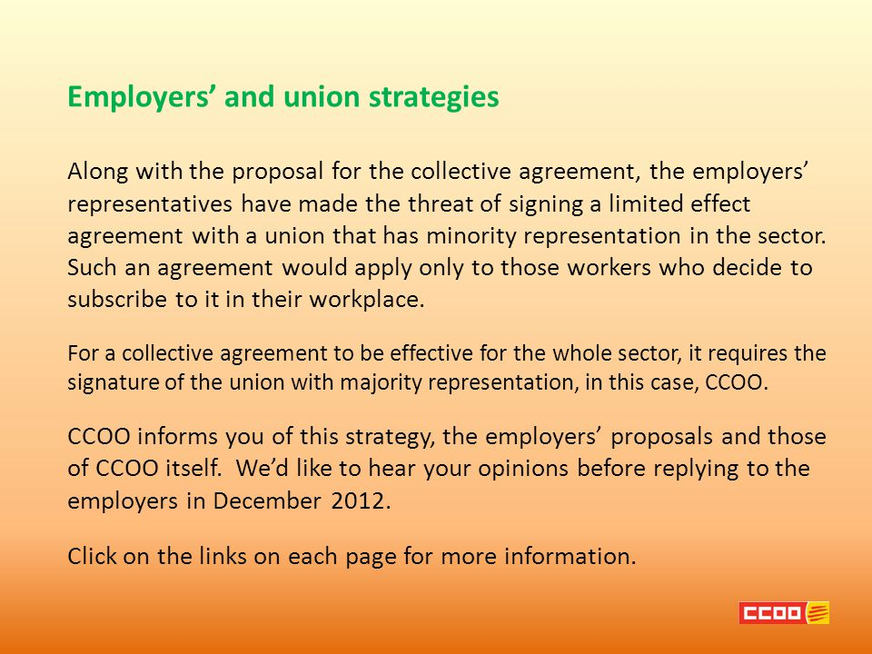 Employers' and union strategies Along with the proposal for the collective agreement, the employers' representatives have made the threat of signing a limited effect agreement with a union that has minority representation in the sector.