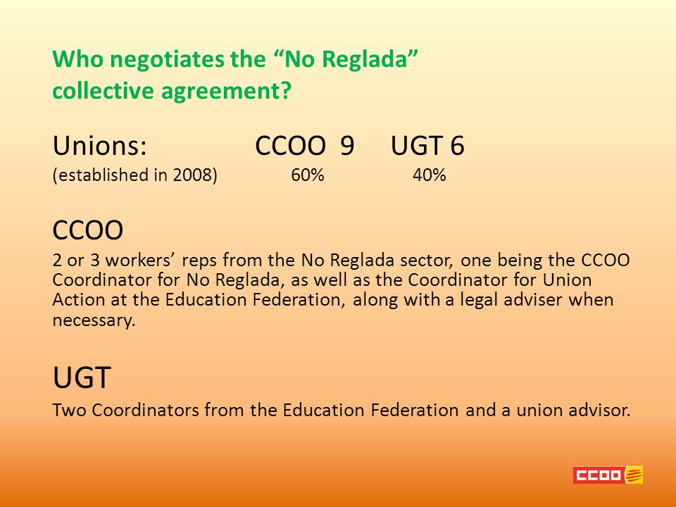 Unions: CCOO 9 UGT 6 (established in 2008) 60% 40% CCOO 2 or 3 workers' reps from the No Reglada sector, one being the CCOO Coordinator for No Reglada, as well as the Coordinator for Union Action at the Education Federation, along with a legal adviser when necessary.