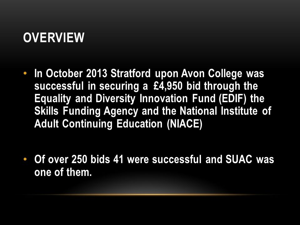 OVERVIEW In October 2013 Stratford upon Avon College was successful in securing a £4,950 bid through the Equality and Diversity Innovation Fund (EDIF) the Skills Funding Agency and the National Institute of Adult Continuing Education (NIACE) Of over 250 bids 41 were successful and SUAC was one of them.