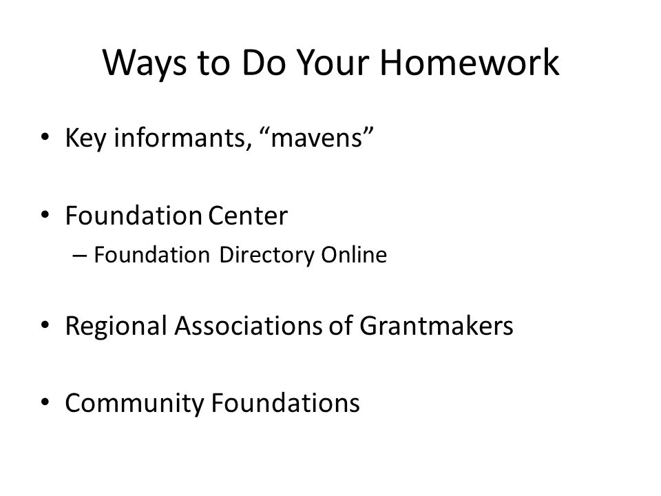 Ways to Do Your Homework Key informants, mavens Foundation Center – Foundation Directory Online Regional Associations of Grantmakers Community Foundations