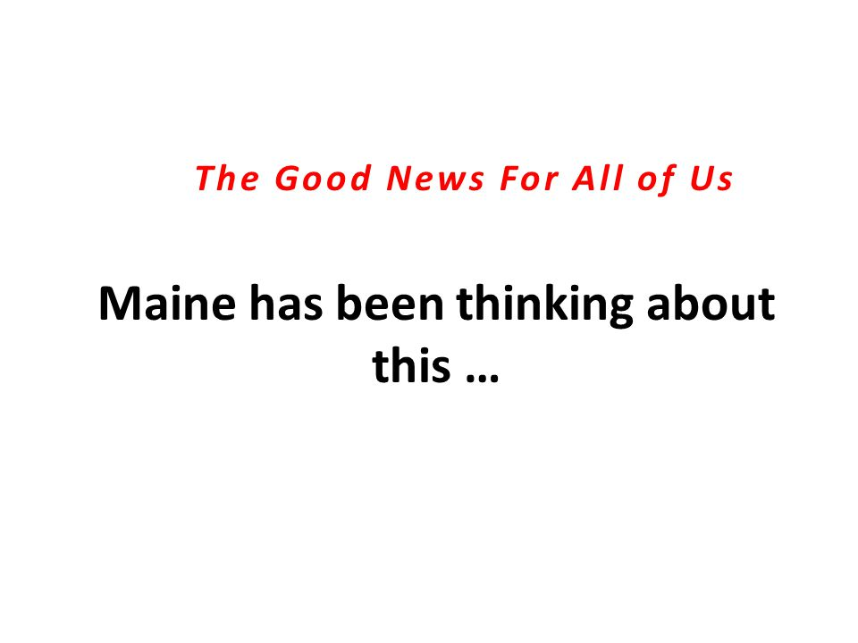Maine has been thinking about this … The Good News For All of Us