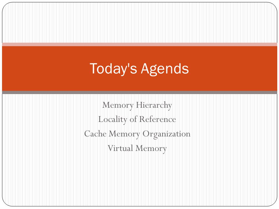 Memory Hierarchy Locality of Reference Cache Memory Organization Virtual Memory Today's Agends