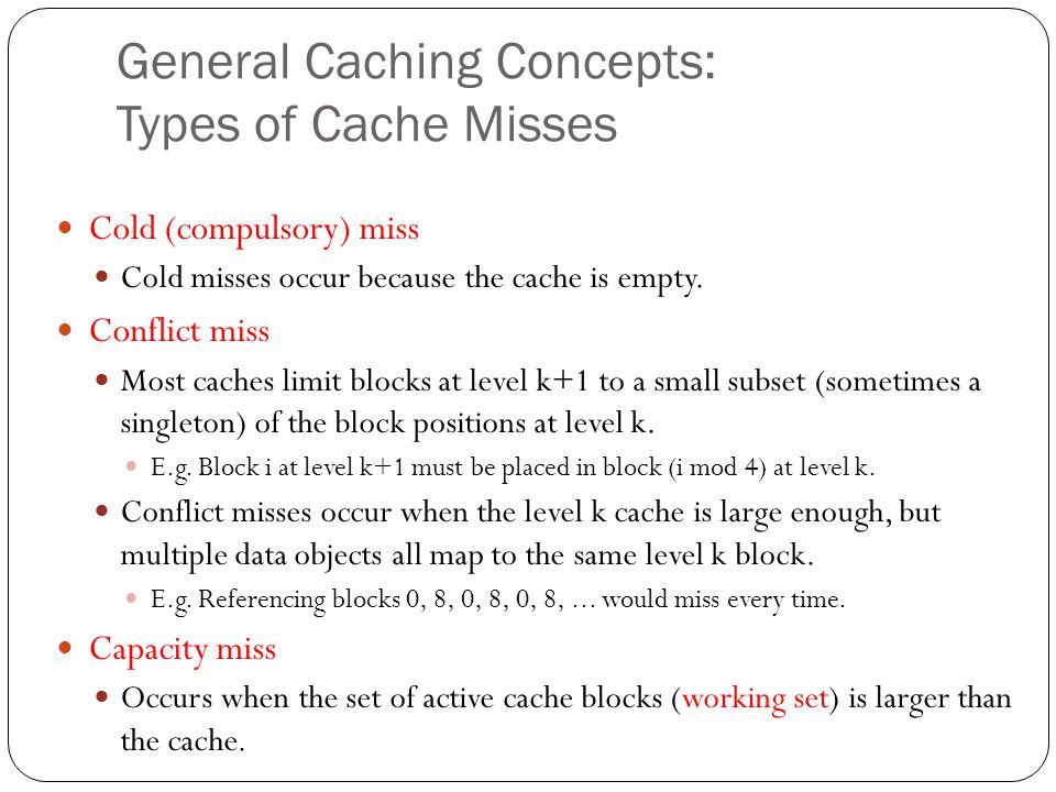 General Caching Concepts: Types of Cache Misses Cold (compulsory) miss Cold misses occur because the cache is empty. Conflict miss Most caches limit b