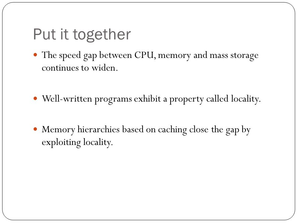 Put it together The speed gap between CPU, memory and mass storage continues to widen. Well-written programs exhibit a property called locality. Memor