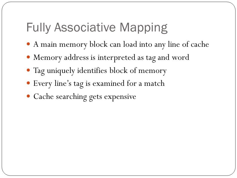 Fully Associative Mapping A main memory block can load into any line of cache Memory address is interpreted as tag and word Tag uniquely identifies bl