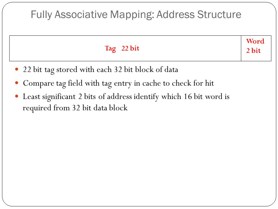 Tag 22 bit Word 2 bit Fully Associative Mapping: Address Structure 22 bit tag stored with each 32 bit block of data Compare tag field with tag entry i