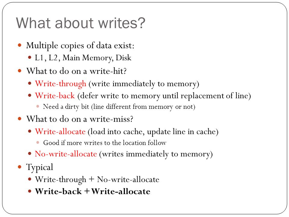 What about writes? Multiple copies of data exist: L1, L2, Main Memory, Disk What to do on a write-hit? Write-through (write immediately to memory) Wri