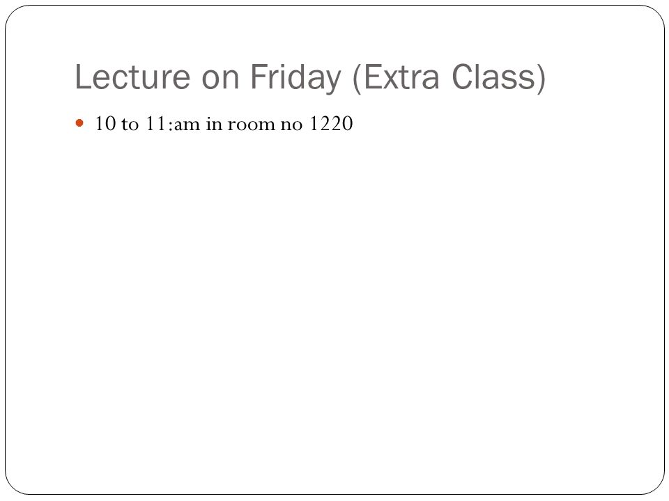 Lecture on Friday (Extra Class) 10 to 11:am in room no 1220