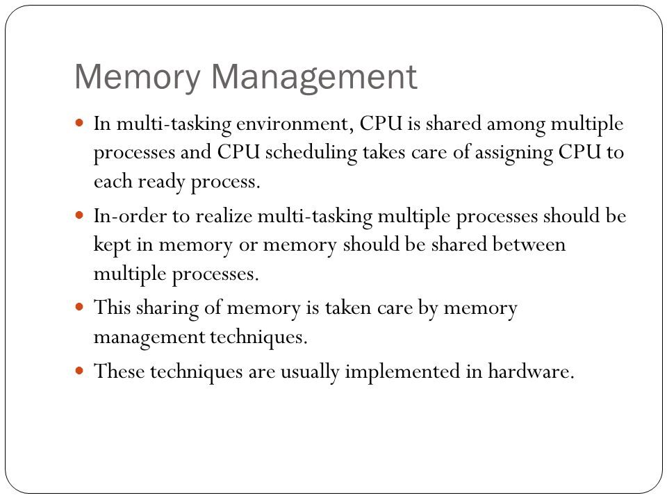 Memory Management In multi-tasking environment, CPU is shared among multiple processes and CPU scheduling takes care of assigning CPU to each ready pr