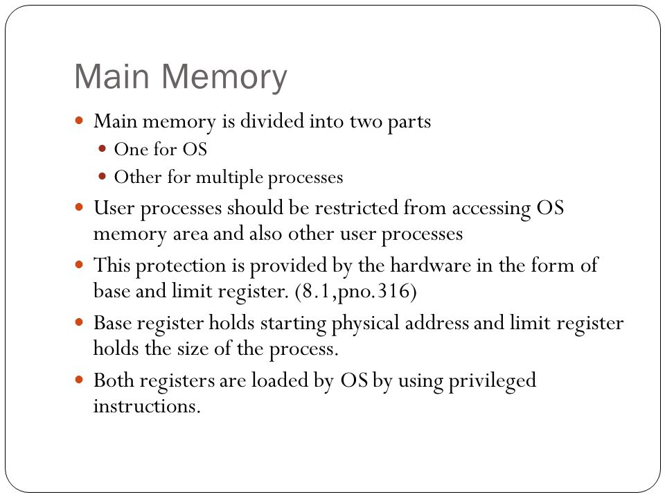 Main Memory Main memory is divided into two parts One for OS Other for multiple processes User processes should be restricted from accessing OS memory