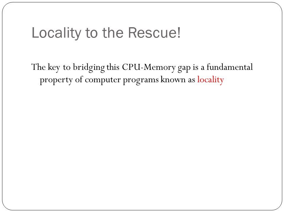 Locality to the Rescue! The key to bridging this CPU-Memory gap is a fundamental property of computer programs known as locality