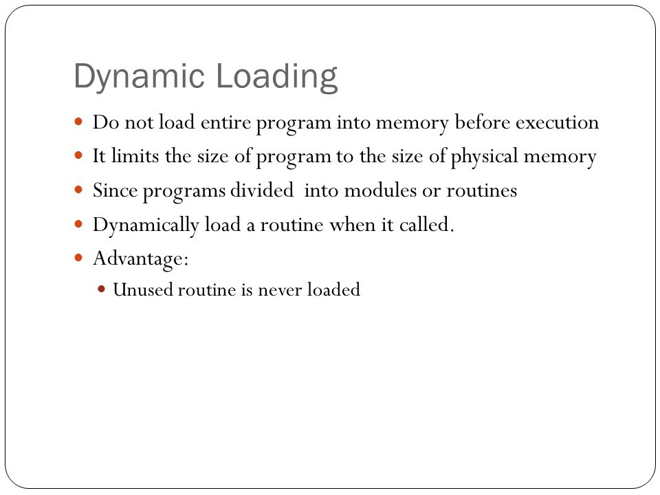 Dynamic Loading Do not load entire program into memory before execution It limits the size of program to the size of physical memory Since programs di