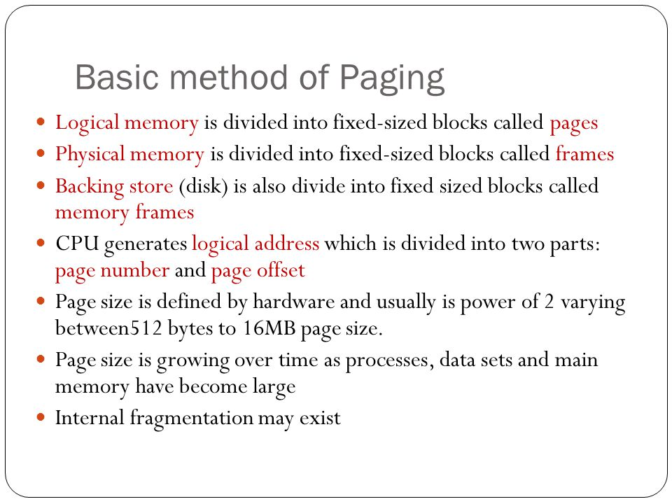 Basic method of Paging Logical memory is divided into fixed-sized blocks called pages Physical memory is divided into fixed-sized blocks called frames