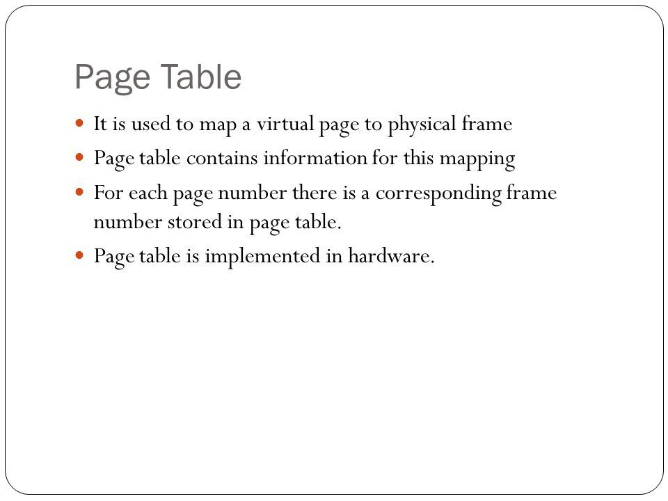 Page Table It is used to map a virtual page to physical frame Page table contains information for this mapping For each page number there is a corresp