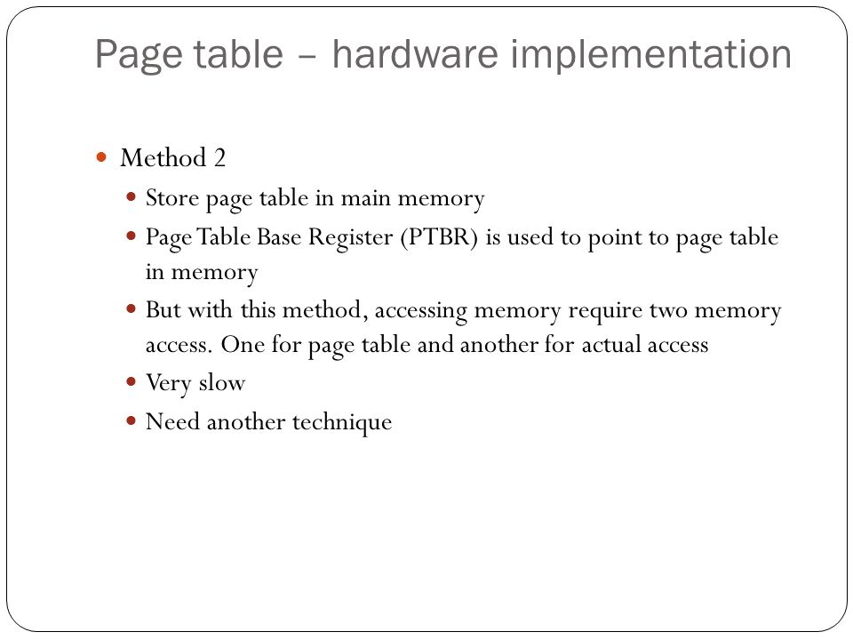 Page table – hardware implementation Method 2 Store page table in main memory Page Table Base Register (PTBR) is used to point to page table in memory