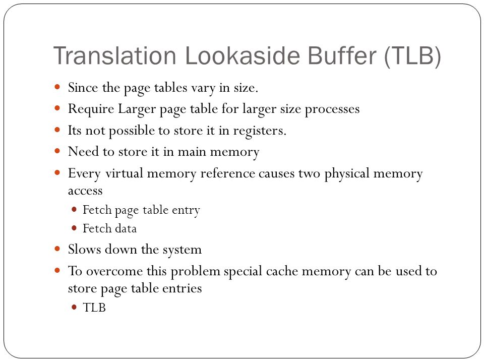 Translation Lookaside Buffer (TLB) Since the page tables vary in size. Require Larger page table for larger size processes Its not possible to store i