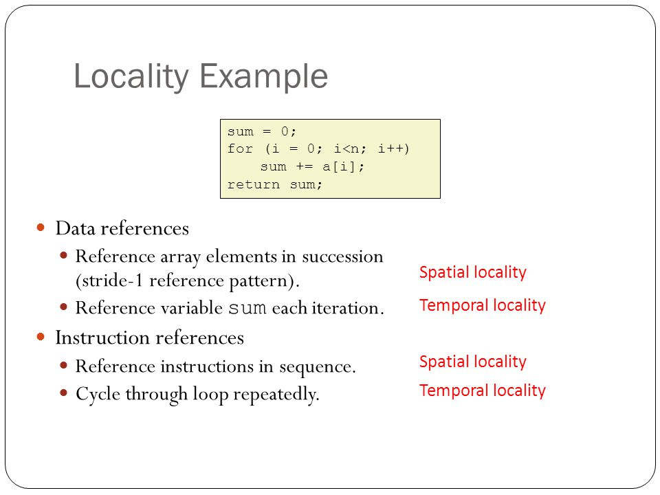 Locality Example Data references Reference array elements in succession (stride-1 reference pattern). Reference variable sum each iteration. Instructi