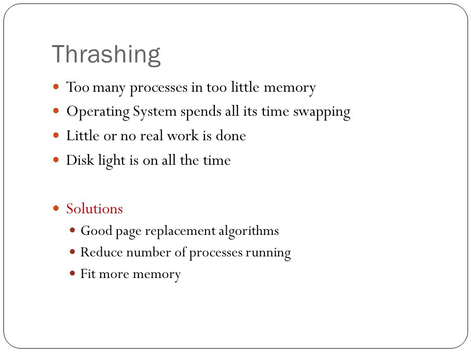 Thrashing Too many processes in too little memory Operating System spends all its time swapping Little or no real work is done Disk light is on all th