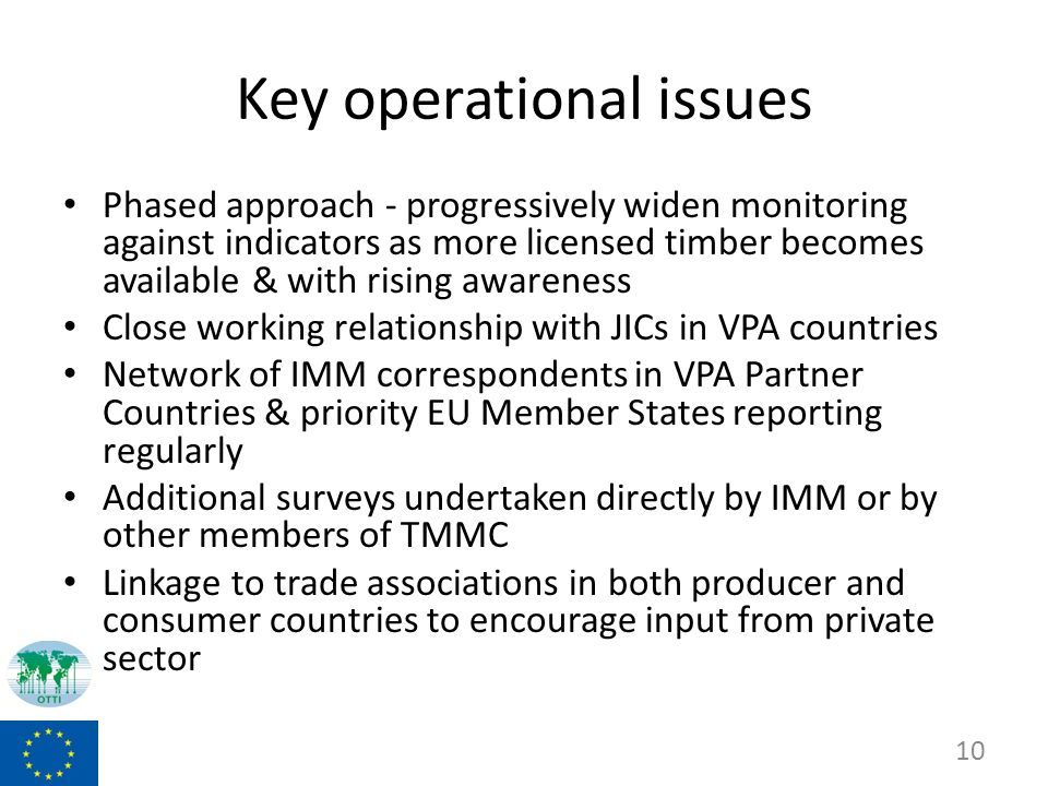Key operational issues Phased approach - progressively widen monitoring against indicators as more licensed timber becomes available & with rising awareness Close working relationship with JICs in VPA countries Network of IMM correspondents in VPA Partner Countries & priority EU Member States reporting regularly Additional surveys undertaken directly by IMM or by other members of TMMC Linkage to trade associations in both producer and consumer countries to encourage input from private sector 10