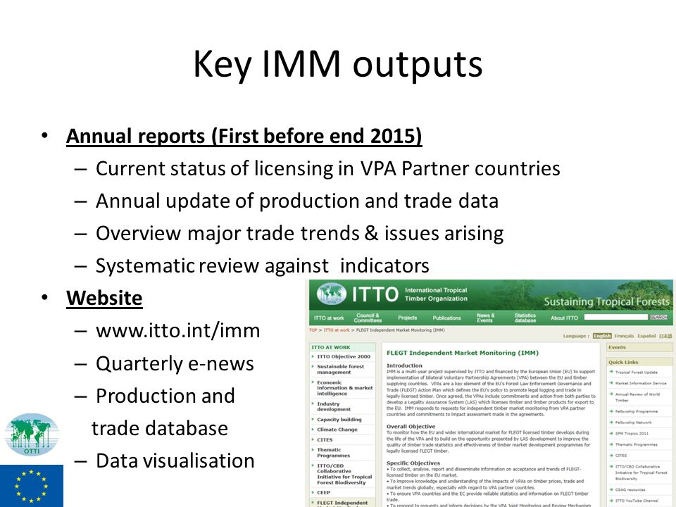 Key IMM outputs Annual reports (First before end 2015) – Current status of licensing in VPA Partner countries – Annual update of production and trade data – Overview major trade trends & issues arising – Systematic review against indicators Website – www.itto.int/imm – Quarterly e-news – Production and trade database – Data visualisation 13