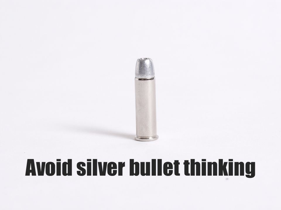 Avoid silver bullet thinking
