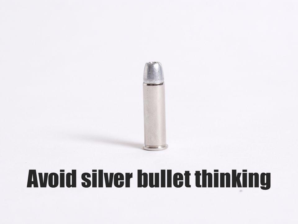 Avoid silver bullet thinking