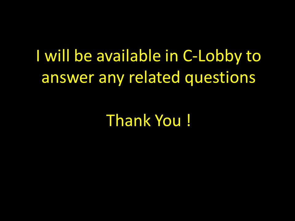 I will be available in C-Lobby to answer any related questions Thank You !