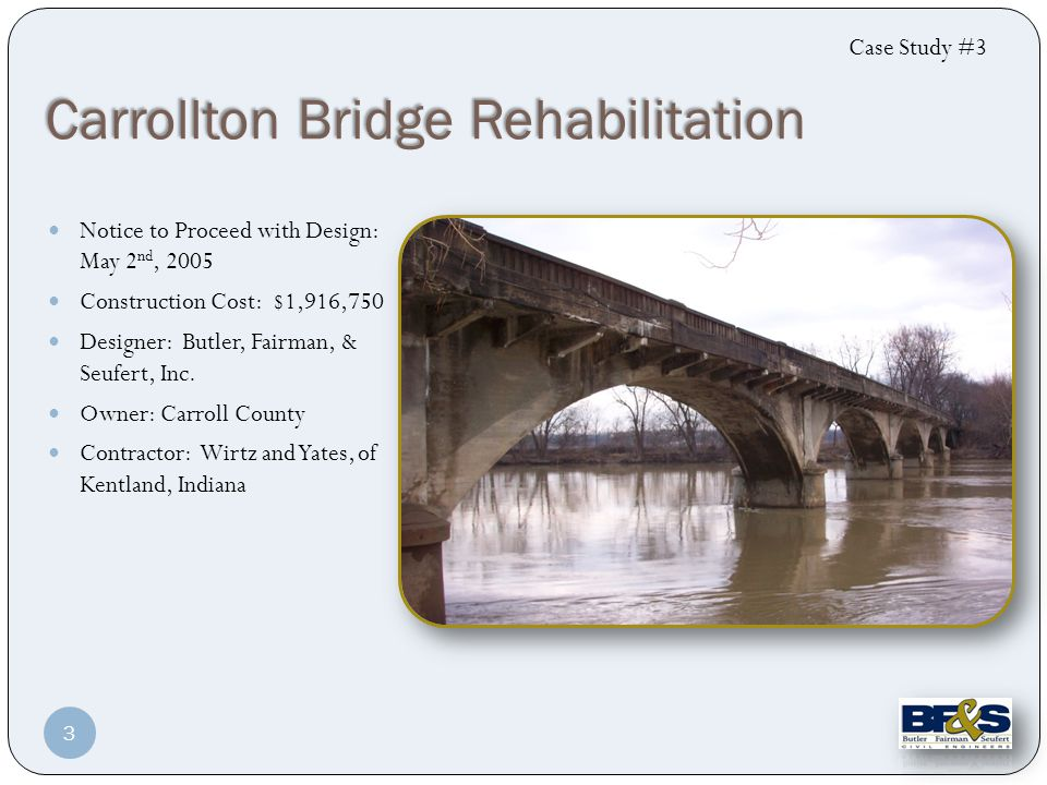 Carrollton Bridge Rehabilitation Notice to Proceed with Design: May 2 nd, 2005 Construction Cost: $1,916,750 Designer: Butler, Fairman, & Seufert, Inc.