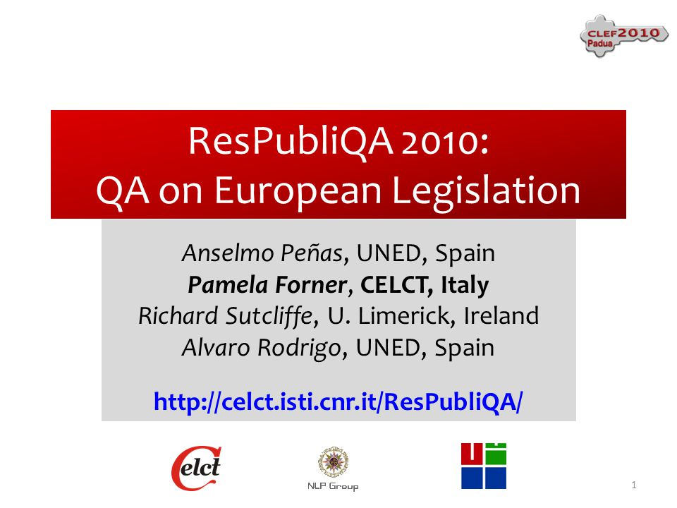 ResPubliQA 2010: QA on European Legislation Anselmo Peñas, UNED, Spain Pamela Forner, CELCT, Italy Richard Sutcliffe, U.