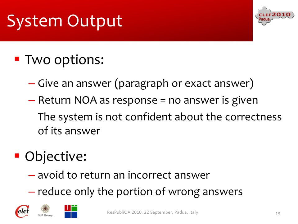 System Output  Two options: – Give an answer (paragraph or exact answer) – Return NOA as response = no answer is given The system is not confident about the correctness of its answer  Objective: – avoid to return an incorrect answer – reduce only the portion of wrong answers ResPubliQA 2010, 22 September, Padua, Italy 13