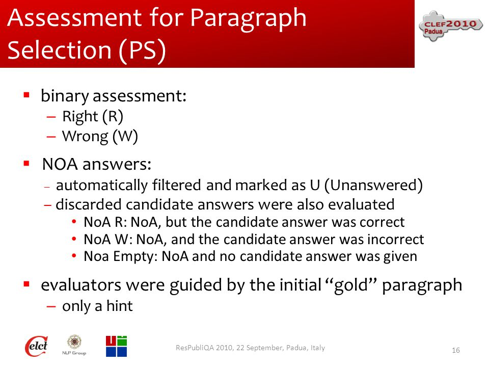 Assessment for Paragraph Selection (PS)  binary assessment: – Right (R) – Wrong (W)  NOA answers: – automatically filtered and marked as U (Unanswered) – discarded candidate answers were also evaluated NoA R: NoA, but the candidate answer was correct NoA W: NoA, and the candidate answer was incorrect Noa Empty: NoA and no candidate answer was given  evaluators were guided by the initial gold paragraph – only a hint ResPubliQA 2010, 22 September, Padua, Italy 16