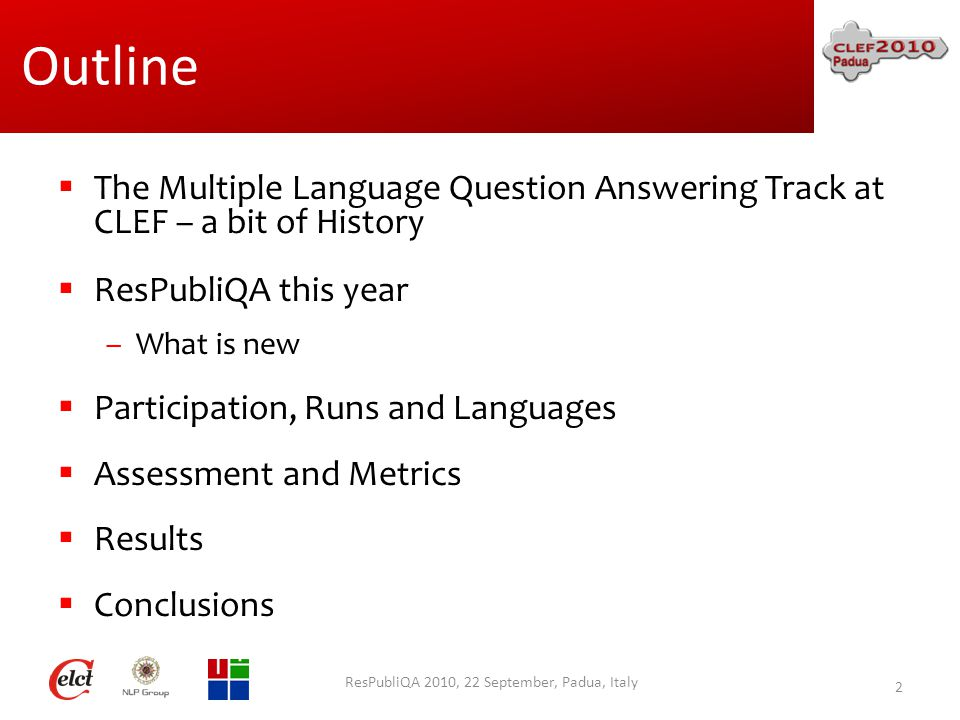 Outline  The Multiple Language Question Answering Track at CLEF – a bit of History  ResPubliQA this year –What is new  Participation, Runs and Languages  Assessment and Metrics  Results  Conclusions ResPubliQA 2010, 22 September, Padua, Italy 2