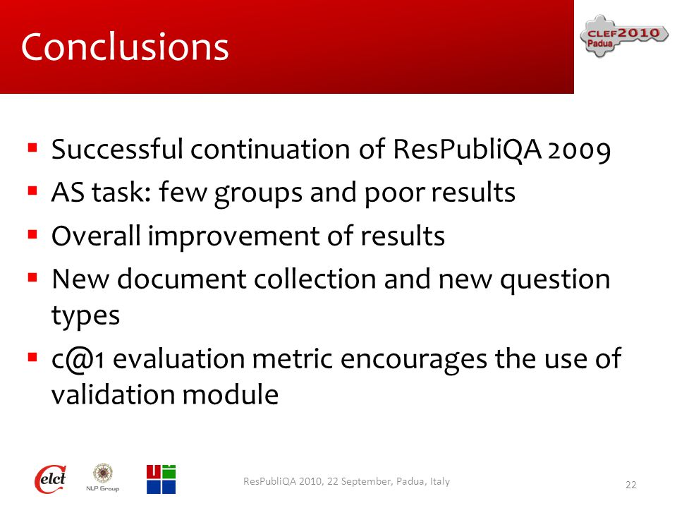 Conclusions  Successful continuation of ResPubliQA 2009  AS task: few groups and poor results  Overall improvement of results  New document collection and new question types  c@1 evaluation metric encourages the use of validation module ResPubliQA 2010, 22 September, Padua, Italy 22