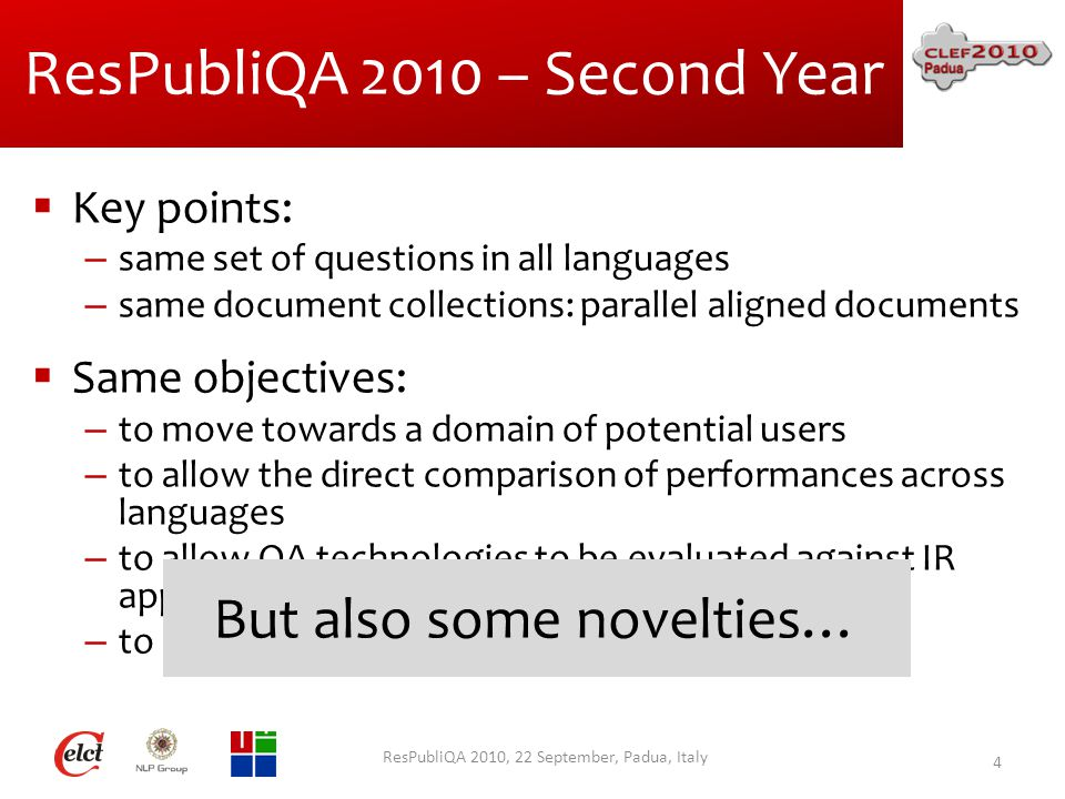 ResPubliQA 2010 – Second Year  Key points: – same set of questions in all languages – same document collections: parallel aligned documents  Same objectives: – to move towards a domain of potential users – to allow the direct comparison of performances across languages – to allow QA technologies to be evaluated against IR approaches – to promote use of Validation technologies ResPubliQA 2010, 22 September, Padua, Italy 4 But also some novelties…