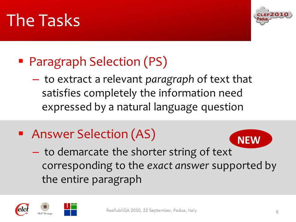 The Tasks ResPubliQA 2010, 22 September, Padua, Italy 6  Paragraph Selection (PS) – to extract a relevant paragraph of text that satisfies completely the information need expressed by a natural language question  Answer Selection (AS) – to demarcate the shorter string of text corresponding to the exact answer supported by the entire paragraph NEW