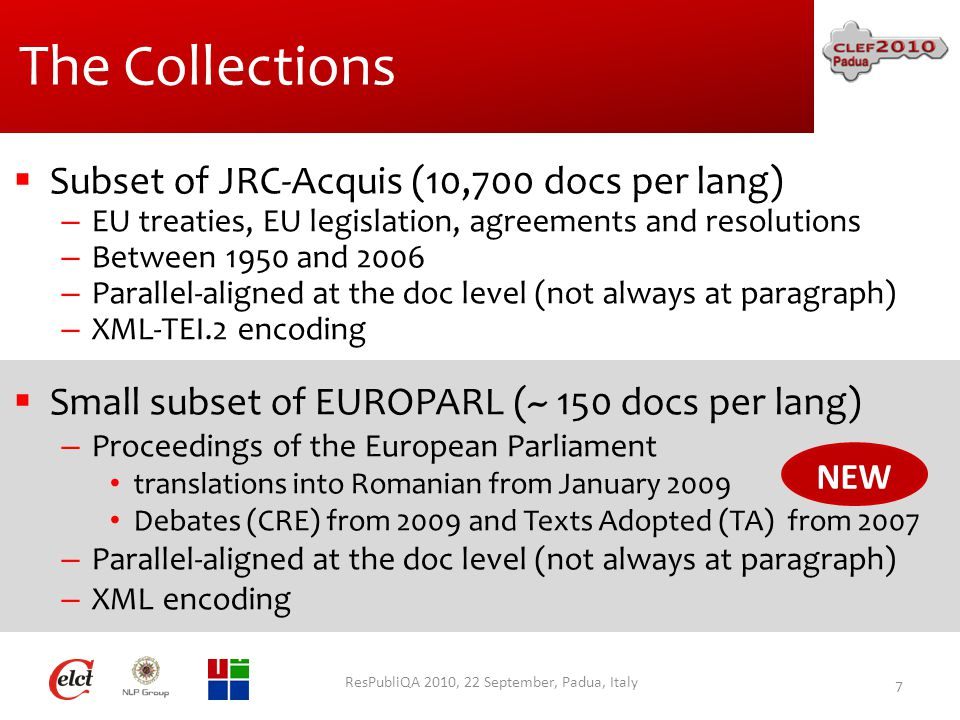 The Collections  Subset of JRC-Acquis (10,700 docs per lang) – EU treaties, EU legislation, agreements and resolutions – Between 1950 and 2006 – Parallel-aligned at the doc level (not always at paragraph) – XML-TEI.2 encoding  Small subset of EUROPARL (~ 150 docs per lang) – Proceedings of the European Parliament translations into Romanian from January 2009 Debates (CRE) from 2009 and Texts Adopted (TA) from 2007 – Parallel-aligned at the doc level (not always at paragraph) – XML encoding ResPubliQA 2010, 22 September, Padua, Italy 7 NEW