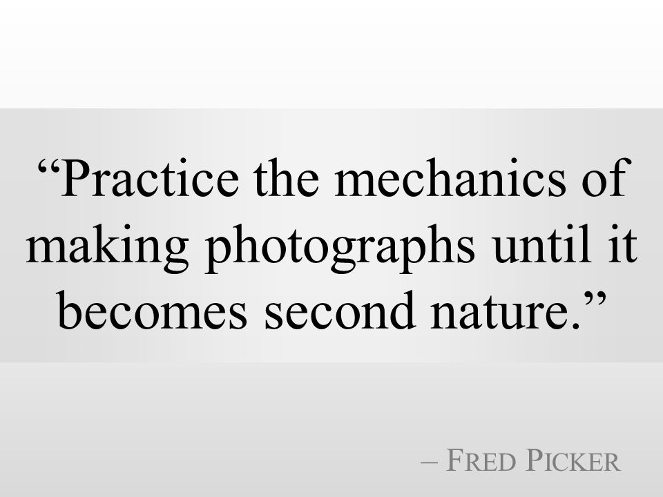 Practice the mechanics of making photographs until it becomes second nature. – F RED P ICKER