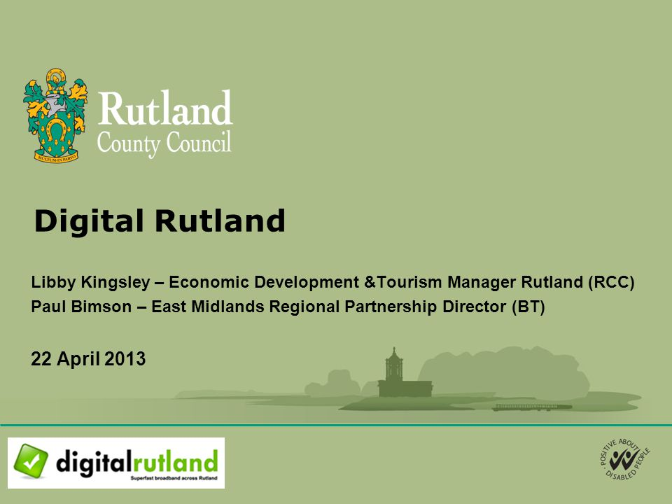 Digital Rutland Libby Kingsley – Economic Development &Tourism Manager Rutland (RCC) Paul Bimson – East Midlands Regional Partnership Director (BT) 22 April 2013