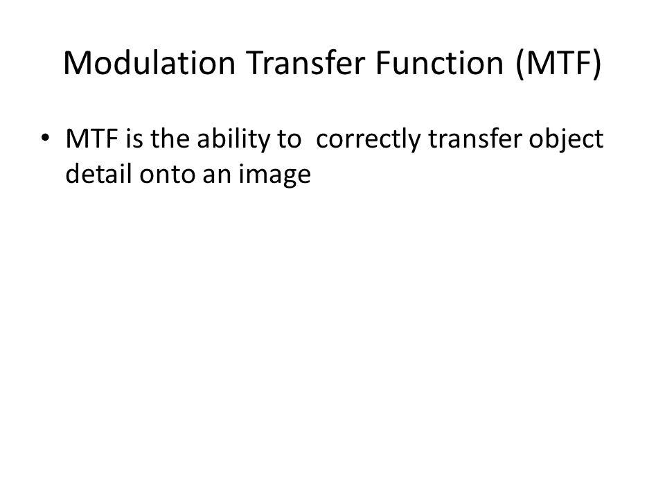 Modulation Transfer Function (MTF) MTF is the ability to correctly transfer object detail onto an image