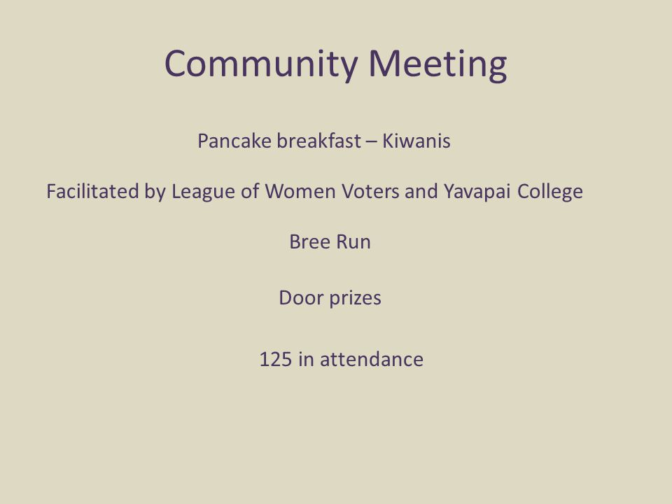 Community Meeting 125 in attendance Facilitated by League of Women Voters and Yavapai College Pancake breakfast – Kiwanis Bree Run Door prizes
