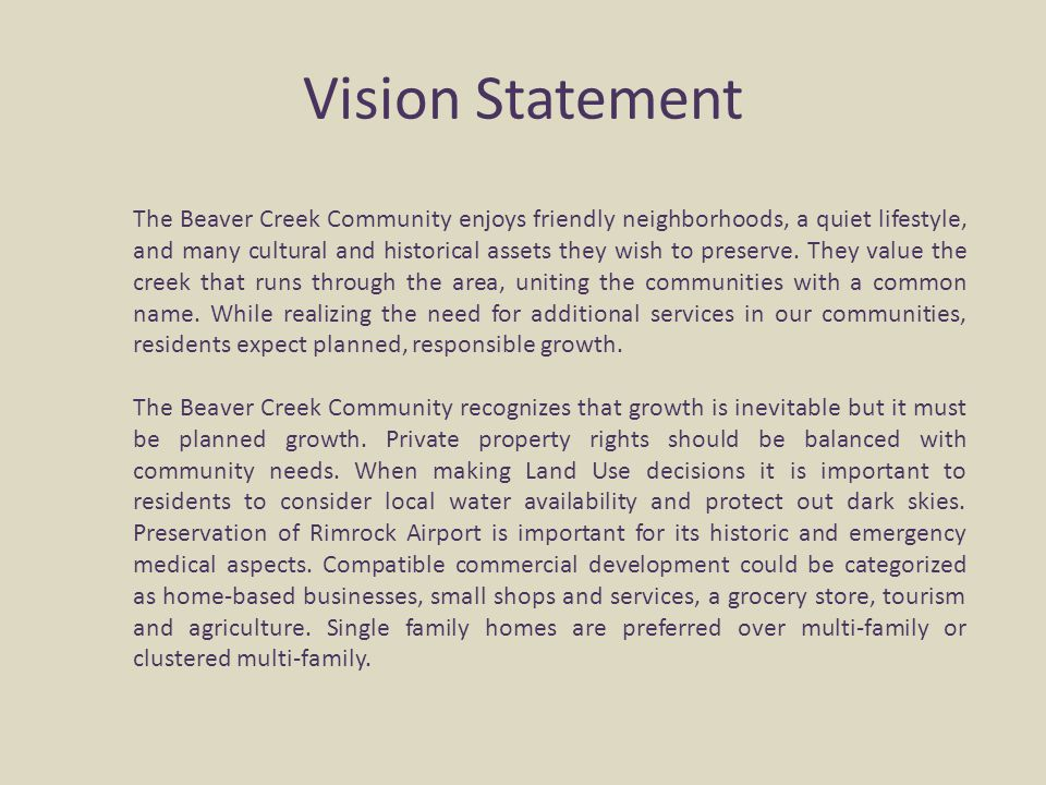 Vision Statement The Beaver Creek Community enjoys friendly neighborhoods, a quiet lifestyle, and many cultural and historical assets they wish to pre