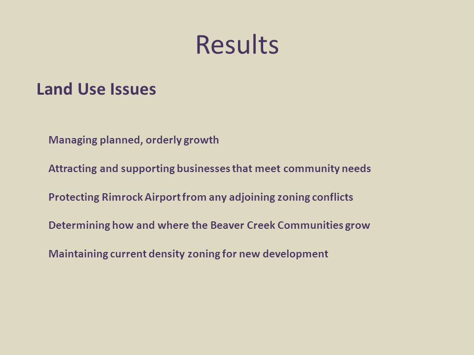 Results Land Use Issues Managing planned, orderly growth Attracting and supporting businesses that meet community needs Protecting Rimrock Airport fro