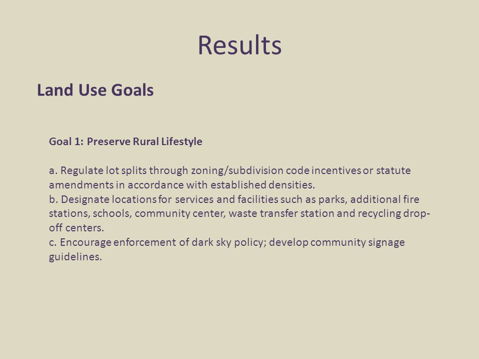 Results Land Use Goals Goal 1: Preserve Rural Lifestyle a. Regulate lot splits through zoning/subdivision code incentives or statute amendments in acc