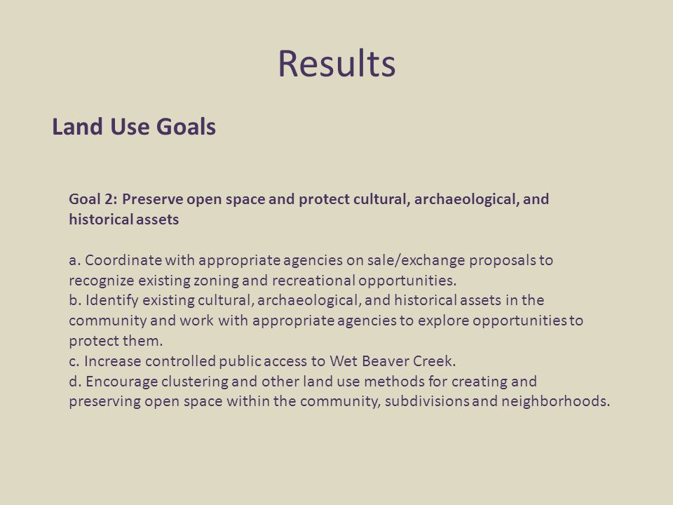 Results Land Use Goals Goal 2: Preserve open space and protect cultural, archaeological, and historical assets a. Coordinate with appropriate agencies