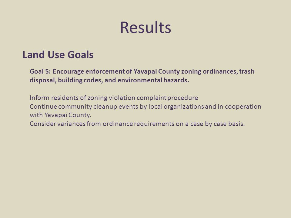 Results Land Use Goals Goal 5: Encourage enforcement of Yavapai County zoning ordinances, trash disposal, building codes, and environmental hazards. I